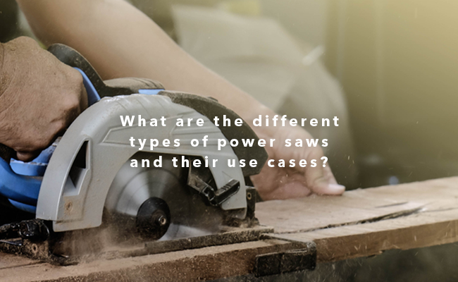 What are the different types of power saws and their use cases?