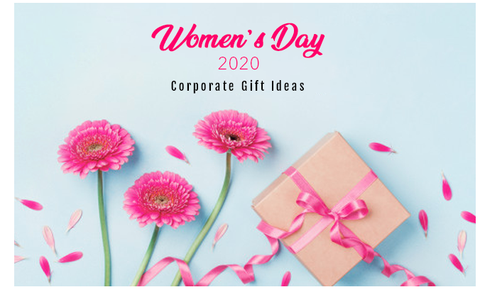 Reinventing Corporate Gift ideas for Women's day 2020:  Let's Celebrate Their Presence in Our Lives!