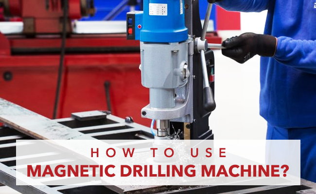 How To Use a Magnetic Drilling Machine?