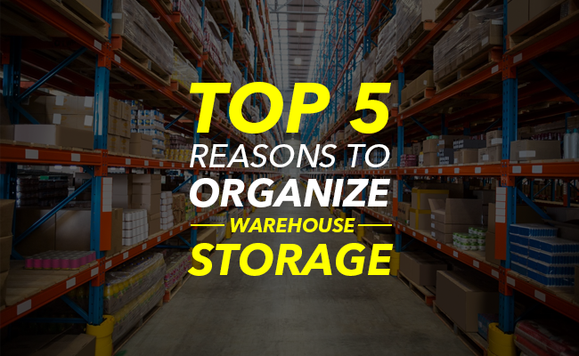 Top 5 Reasons to Organize Warehouse Storage